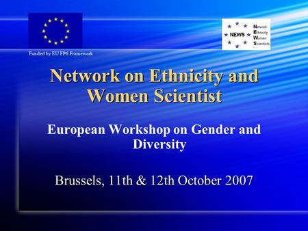 Network on Ethnicity and Women Scientist European Workshop on Gender and Diversity Brussels, 11th & 12th October 2007 Funded by EU FP6 Framework.