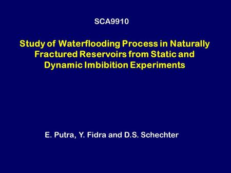 Study of Waterflooding Process in Naturally Fractured Reservoirs from Static and Dynamic Imbibition Experiments E. Putra, Y. Fidra and D.S. Schechter SCA9910.