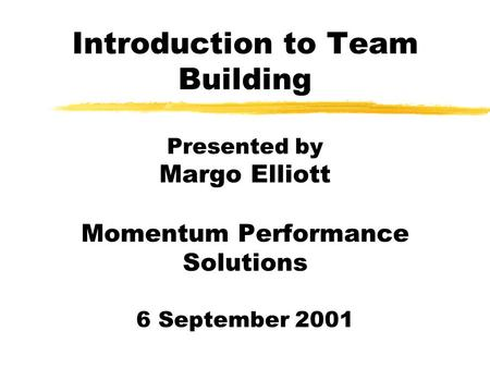 Introduction to Team Building Presented by Margo Elliott Momentum Performance Solutions 6 September 2001.