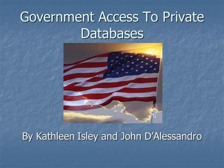 Government Access To Private Databases By Kathleen Isley and John D'Alessandro.