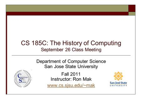 CS 185C: The History of <strong>Computing</strong> September 26 <strong>Class</strong> Meeting Department of <strong>Computer</strong> Science San Jose State University Fall 2011 Instructor: Ron Mak www.cs.sjsu.edu/~mak.