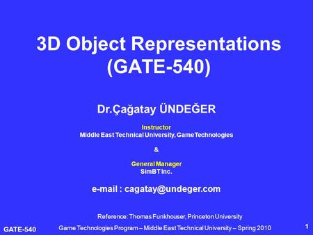 GATE-540 1 3D Object Representations (GATE-540) Dr.Çağatay ÜNDEĞER Instructor Middle East Technical University, GameTechnologies & General Manager SimBT.