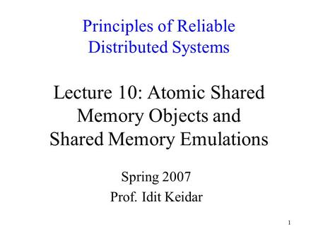 1 Principles of Reliable Distributed Systems Lecture 10: Atomic Shared Memory Objects and Shared Memory Emulations Spring 2007 Prof. Idit Keidar.