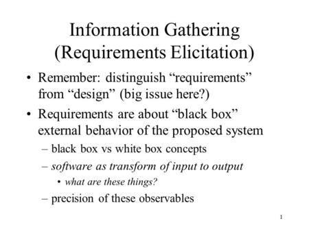 "1 Information Gathering (Requirements Elicitation) Remember: distinguish ""requirements"" from ""design"" (big issue here?) Requirements are about ""black box"""