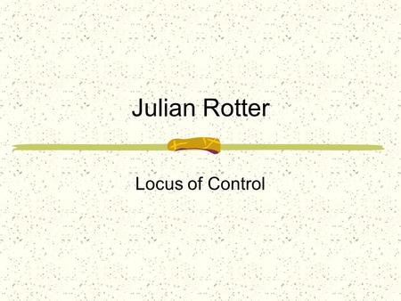 Julian Rotter Locus of Control. What determines the outcomes of your actions? Internal Locus of Control: A belief that outcomes (positive or negative)