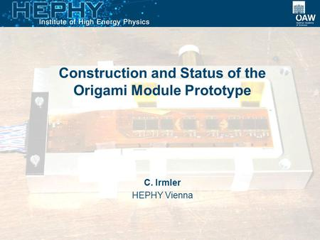 Construction and Status of the Origami Module Prototype C. Irmler HEPHY Vienna.