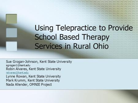Using Telepractice to Provide School Based Therapy Services in Rural Ohio Sue Grogan-Johnson, Kent State University Robin Alvares, Kent.