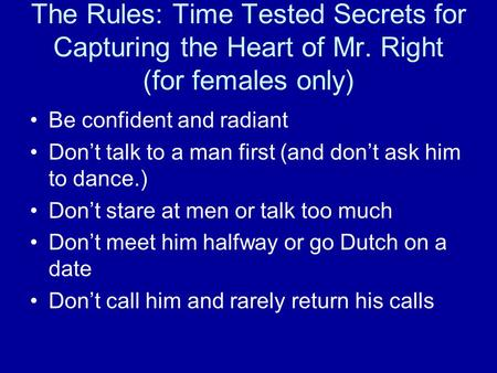 The Rules: Time Tested Secrets for Capturing the Heart of Mr. Right (for females only) Be confident and radiant Don't talk to a man first (and don't ask.