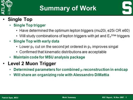 Work SummaryNSF Report, 16 Nov 2007 - 1 Patrick Ryan, MSU Summary of Work Single Top Single Top trigger Have determined the optimum lepton triggers (mu20i,