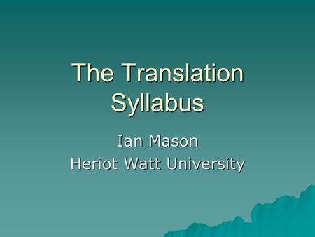 The Translation Syllabus Ian Mason Heriot Watt University.