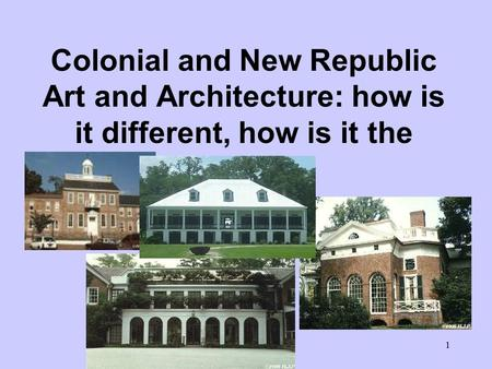 1 Colonial and New Republic Art and Architecture: how is it different, how is it the same?