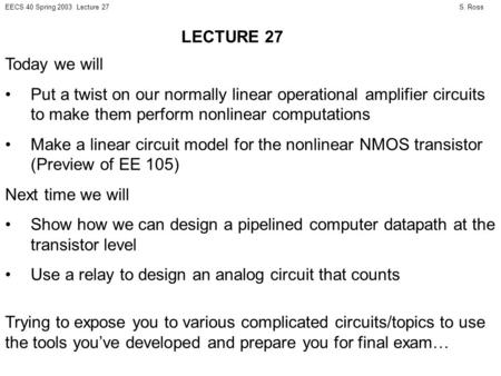 S. RossEECS 40 Spring 2003 Lecture 27 Today we will Put a twist on our normally linear operational amplifier circuits to make them perform nonlinear computations.