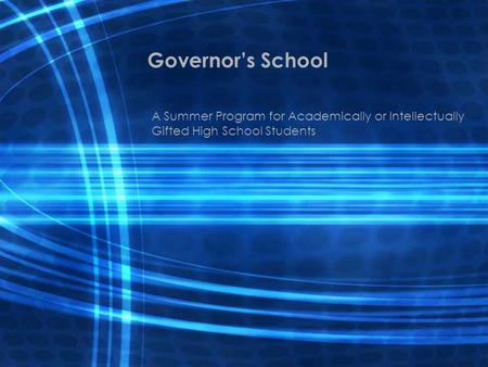 Governor's School A Summer Program for Academically or Intellectually Gifted High School Students.
