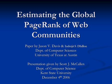 Estimating the Global PageRank of Web Communities Paper by Jason V. Davis & Inderjit S. Dhillon Dept. of Computer Sciences University of Texas at Austin.