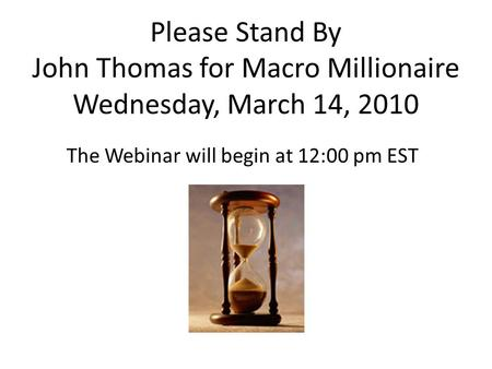 Please Stand By John Thomas for Macro Millionaire Wednesday, March 14, 2010 The Webinar will begin at 12:00 pm EST.