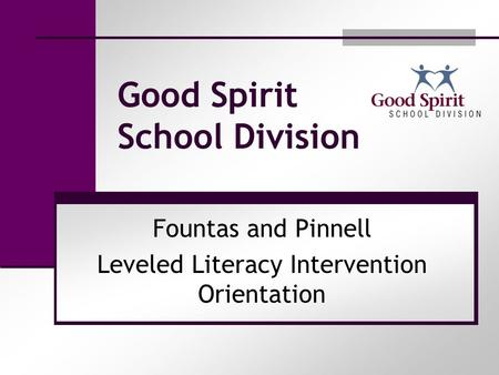 Good Spirit School Division Fountas and Pinnell Leveled Literacy Intervention Orientation.