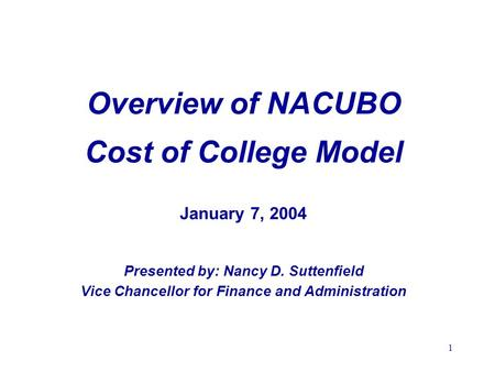 1 Overview of NACUBO Cost of College Model January 7, 2004 Presented by: Nancy D. Suttenfield Vice Chancellor for Finance and Administration.