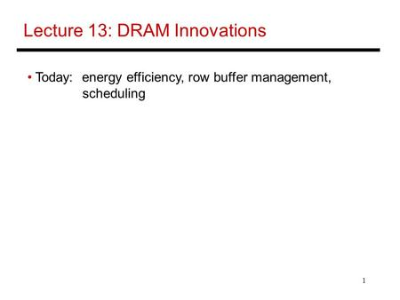 1 Lecture 13: DRAM Innovations Today: energy efficiency, row buffer management, scheduling.