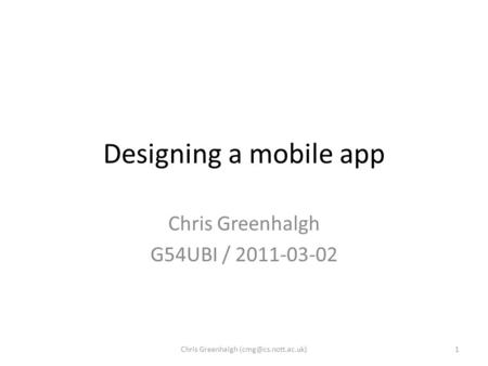 Designing a mobile app Chris Greenhalgh G54UBI / 2011-03-02 1Chris Greenhalgh