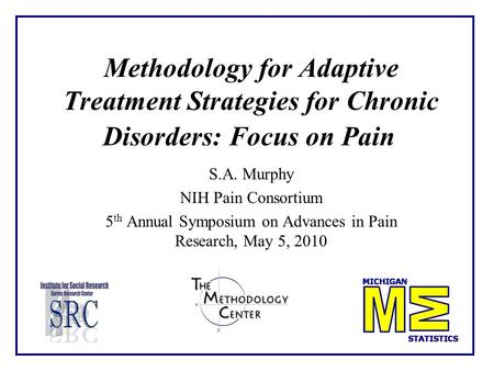 Methodology for Adaptive Treatment Strategies for Chronic Disorders: Focus on Pain S.A. Murphy NIH Pain Consortium 5 th Annual Symposium on Advances in.