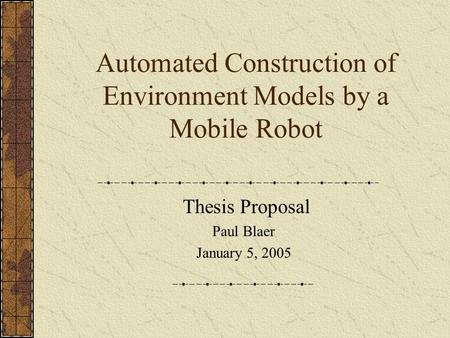 Automated Construction of Environment Models by a Mobile Robot Thesis Proposal Paul Blaer January 5, 2005.