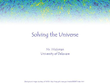 Solving the Universe Mr. Wickman University of Delaware Background image courtesy of NASA: