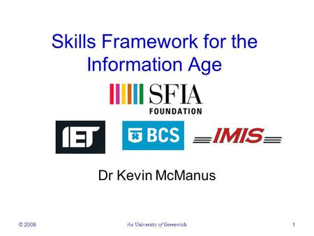 © 2008the University of Greenwich1 Skills Framework for the Information Age Dr Kevin McManus.