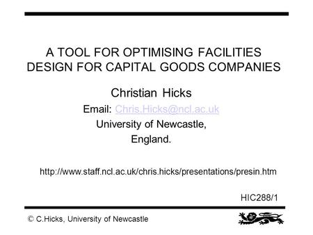 © C.Hicks, University of Newcastle HIC288/1 A TOOL FOR OPTIMISING FACILITIES DESIGN FOR CAPITAL GOODS COMPANIES Christian Hicks