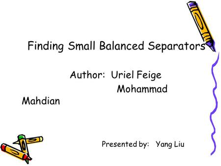 Finding Small Balanced Separators Author: Uriel Feige Mohammad Mahdian Presented by: Yang Liu.