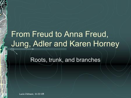 From Freud to Anna Freud, Jung, Adler and Karen Horney Roots, trunk, and branches Lucie Johnson, 11-22-05.