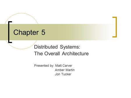 Chapter 5 Distributed Systems: The Overall Architecture Presented by: Matt Carver Amber Martin Jon Tucker.