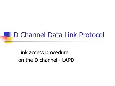 D Channel Data Link Protocol Link access procedure on the D channel - LAPD.