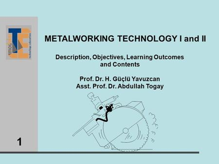 1 METALWORKING TECHNOLOGY I and II Description, Objectives, Learning Outcomes and Contents Prof. Dr. H. Güçlü Yavuzcan Asst. Prof. Dr. Abdullah Togay.