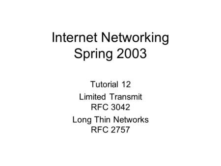 Internet Networking Spring 2003 Tutorial 12 Limited Transmit RFC 3042 Long Thin Networks RFC 2757.