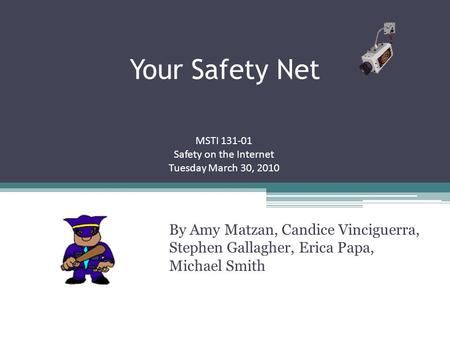 Your Safety Net By Amy Matzan, Candice Vinciguerra, Stephen Gallagher, Erica Papa, Michael Smith MSTI 131-01 Safety on the Internet Tuesday March 30, 2010.
