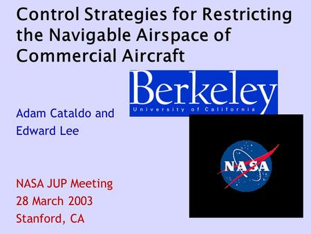Control Strategies for Restricting the Navigable Airspace of Commercial Aircraft Adam Cataldo and Edward Lee NASA JUP Meeting 28 March 2003 Stanford, CA.