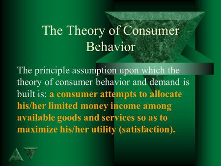 The Theory of Consumer Behavior The principle assumption upon which the theory of consumer behavior and demand is built is: a consumer attempts to allocate.