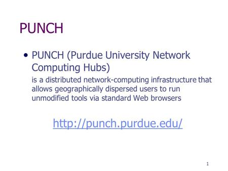 1 PUNCH PUNCH (Purdue University Network Computing Hubs) is a distributed network-computing infrastructure that allows geographically dispersed users to.