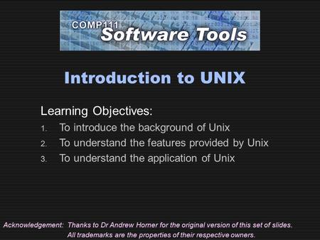 Introduction to UNIX Acknowledgement:Thanks to Dr Andrew Horner for the original version of this set of slides. All trademarks are the properties of their.