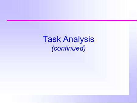 Task Analysis (continued). Task analysis Observations can be done at different levels of detail fine level (primitives, e.g. therbligs, keystrokes,GOMS.