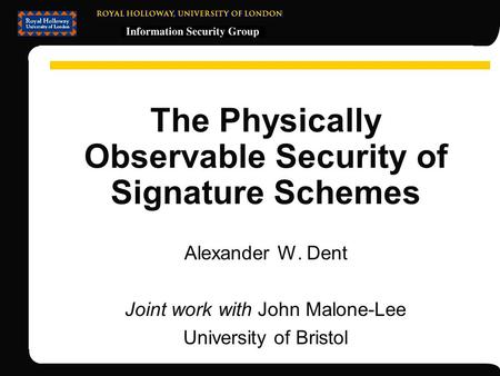 The Physically Observable Security of Signature Schemes Alexander W. Dent Joint work with John Malone-Lee University of Bristol.