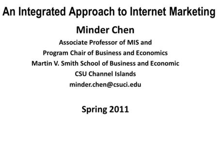 An Integrated Approach to Internet Marketing Minder Chen Associate Professor of MIS and Program Chair of Business and Economics Martin V. Smith School.