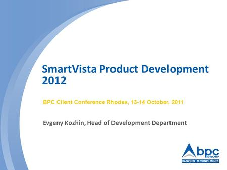 SmartVista Product Development 2012 BPC Client Conference Rhodes, 13-14 October, 2011 Evgeny Kozhin, Head of Development Department.