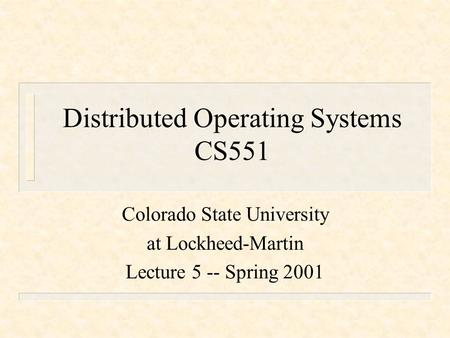 Distributed Operating Systems CS551 Colorado State University at Lockheed-Martin Lecture 5 -- Spring 2001.
