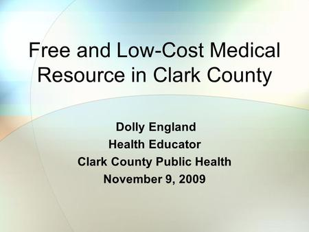Free and Low-Cost Medical Resource in Clark County Dolly England Health Educator Clark County Public Health November 9, 2009.