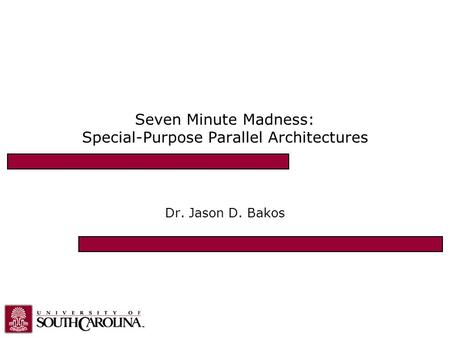Seven Minute Madness: Special-Purpose Parallel Architectures Dr. Jason D. Bakos.