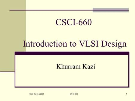 Kazi Spring 2008CSCI 6601 CSCI-660 Introduction to VLSI Design Khurram Kazi.
