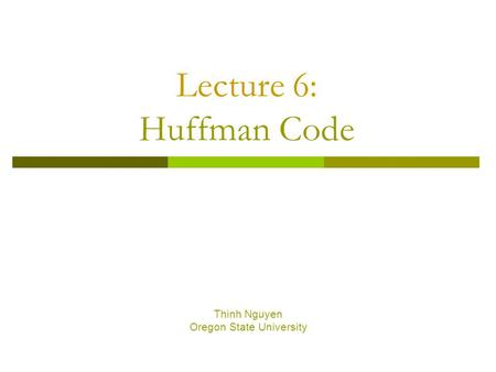 Lecture 6: Huffman Code Thinh Nguyen Oregon State University.