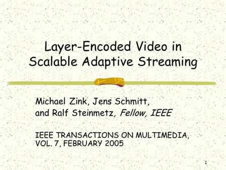 1 Layer-Encoded Video in Scalable Adaptive Streaming Michael Zink, Jens Schmitt, and Ralf Steinmetz, Fellow, IEEE IEEE TRANSACTIONS ON MULTIMEDIA, VOL.