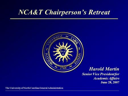 The University of North Carolina General Administration NCA&T Chairperson's Retreat Harold Martin Senior Vice President for Academic Affairs June 28, 2007.